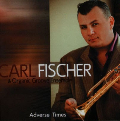 Carl Fischer & Organic Groove Ensemble - Adverse Times (2009)